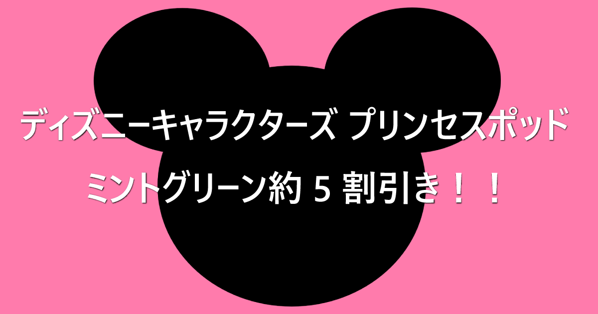 ディズニー-キャラクターズ-プリンセスポッド-ミントグリーンが約5割引き